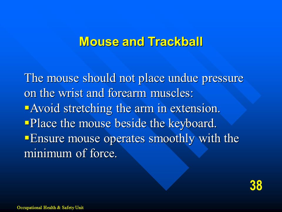 Mouse and Trackball The mouse should not place undue pressure on the wrist and forearm muscles: Avoid stretching the arm in extension.