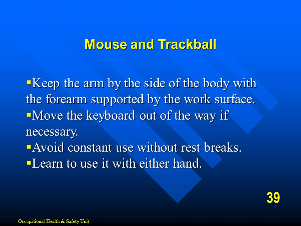 Mouse and Trackball Keep the arm by the side of the body with the forearm supported by the work surface.