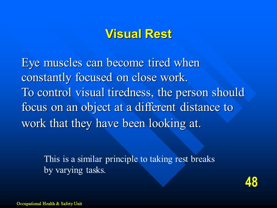 Visual Rest Eye muscles can become tired when constantly focused on close work.