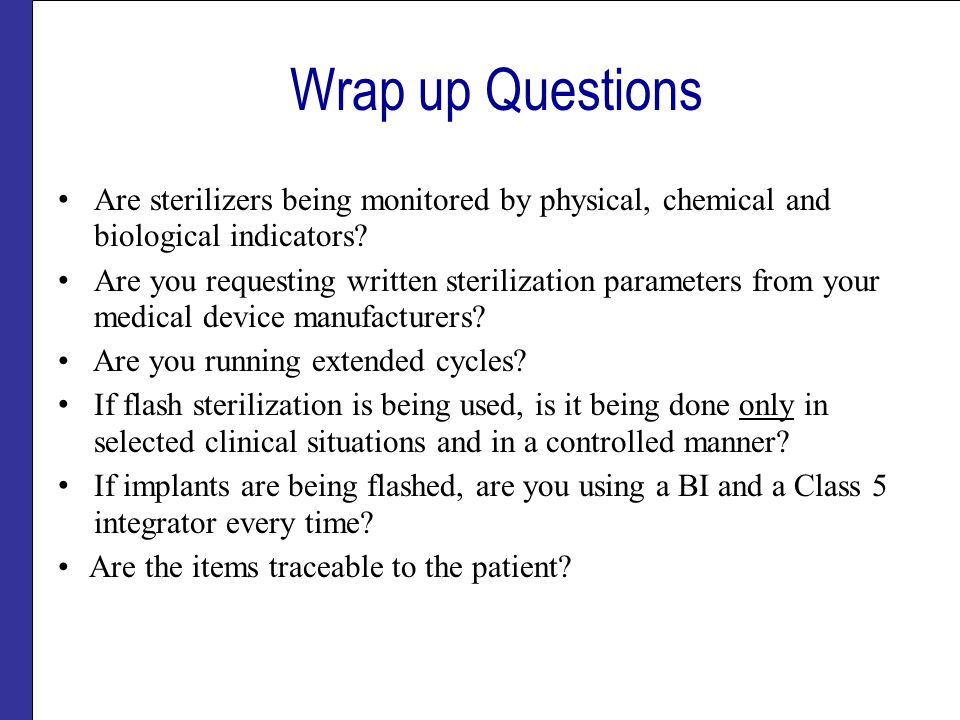 Wrap up Questions Are sterilizers being monitored by physical, chemical and biological indicators