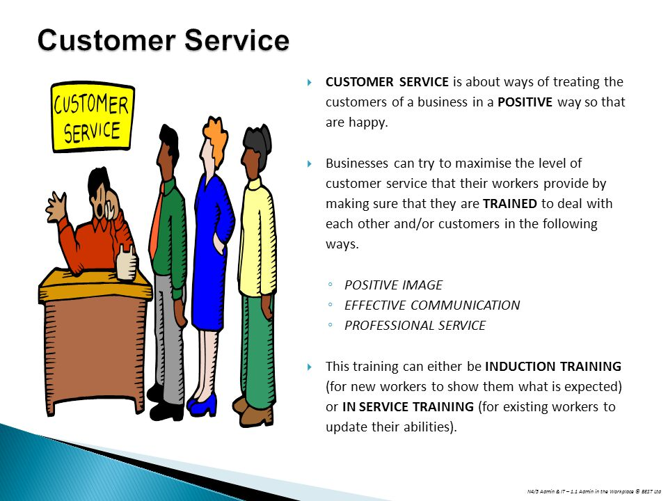 Customer Service CUSTOMER SERVICE is about ways of treating the customers of a business in a POSITIVE way so that are happy.