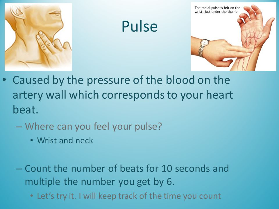 Pulse Caused by the pressure of the blood on the artery wall which corresponds to your heart beat. Where can you feel your pulse