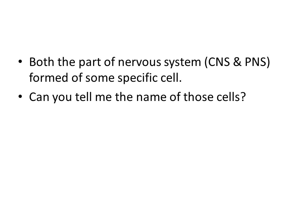 Both the part of nervous system (CNS & PNS) formed of some specific cell.
