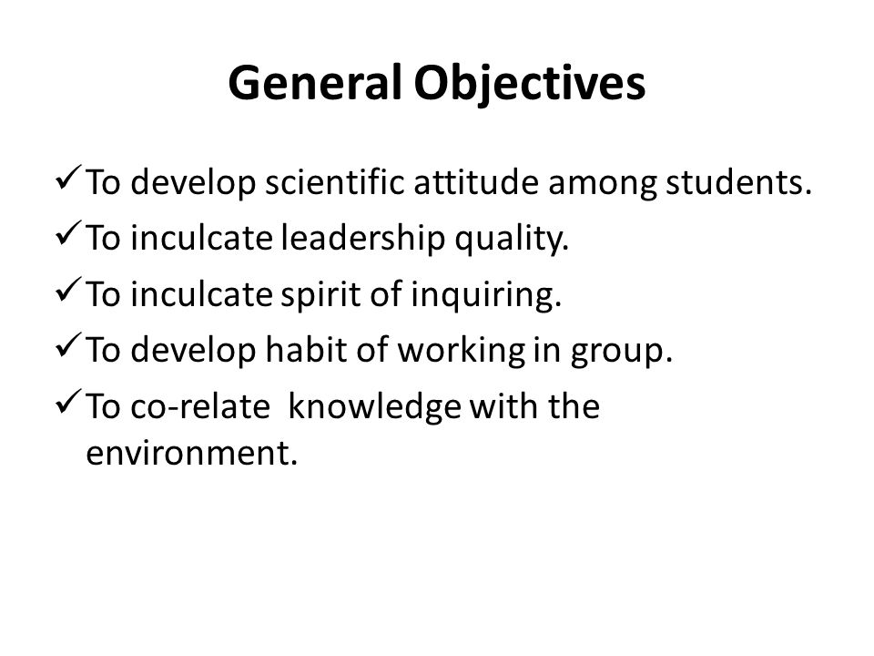 General Objectives To develop scientific attitude among students.
