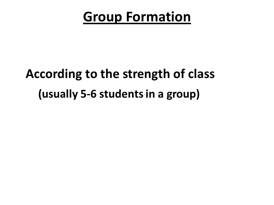 Group Formation According to the strength of class (usually 5-6 students in a group)