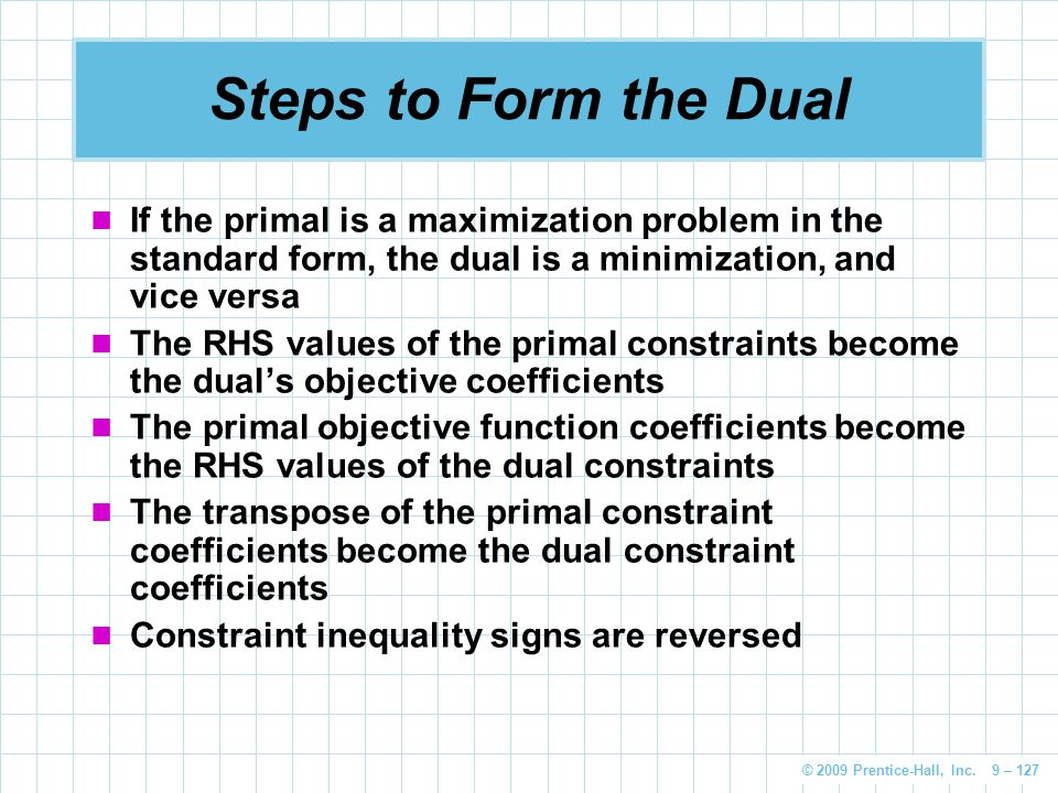 Steps to Form the Dual If the primal is a maximization problem in the standard form, the dual is a minimization, and vice versa.