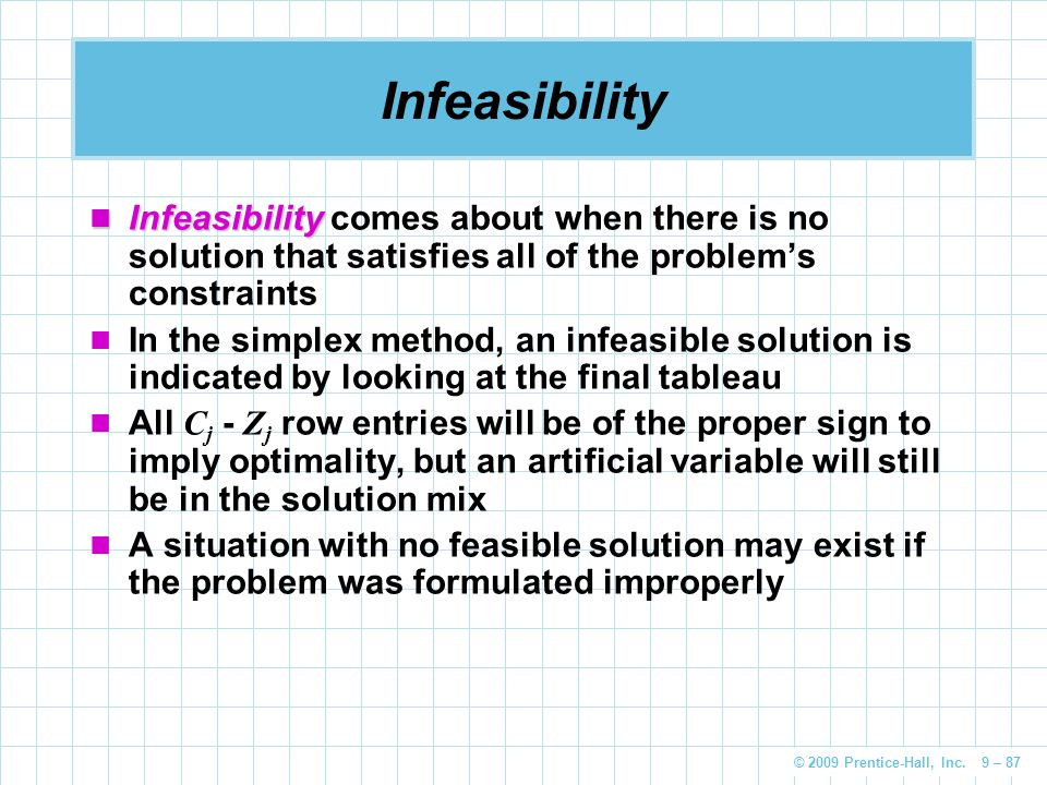 Infeasibility Infeasibility comes about when there is no solution that satisfies all of the problem's constraints.