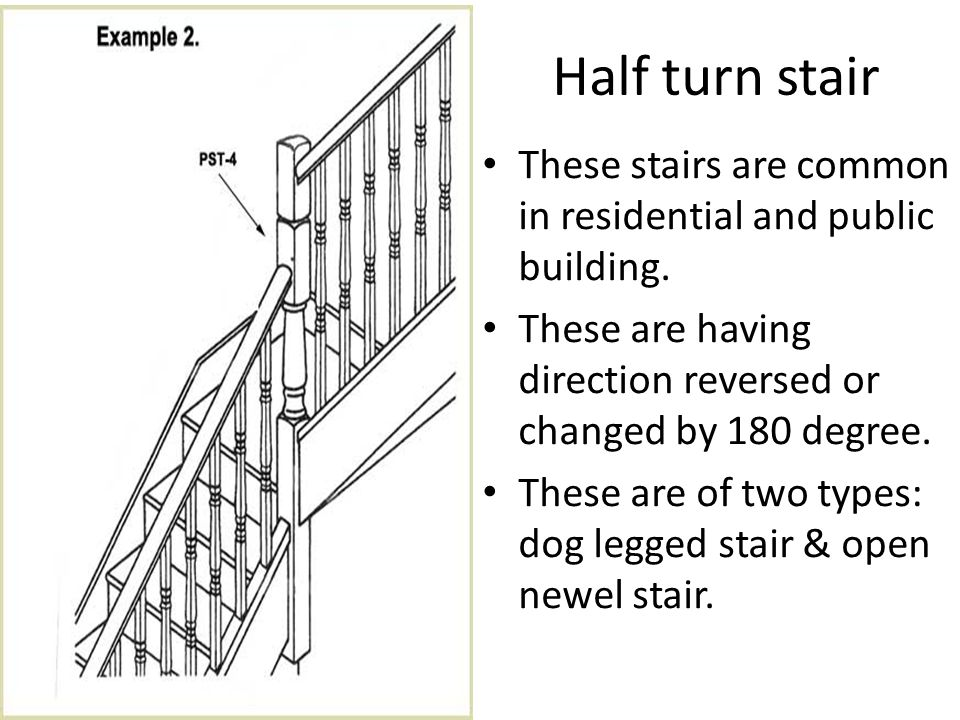 Half turn stair These stairs are common in residential and public building. These are having direction reversed or changed by 180 degree.