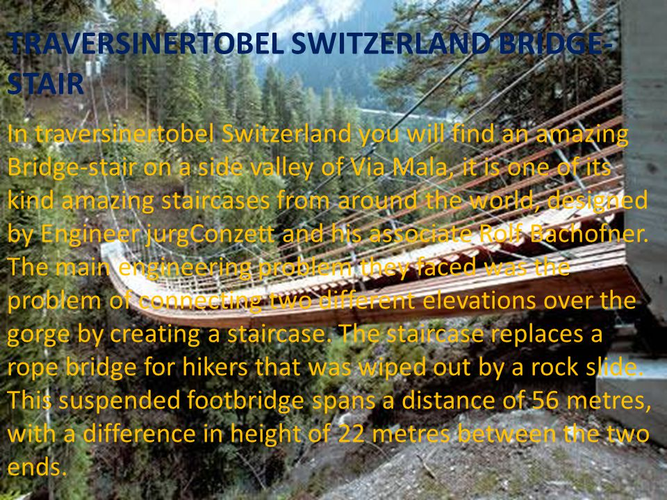 TRAVERSINERTOBEL SWITZERLAND BRIDGE-STAIR In traversinertobel Switzerland you will find an amazing Bridge-stair on a side valley of Via Mala, it is one of its kind amazing staircases from around the world, designed by Engineer jurgConzett and his associate Rolf Bachofner.