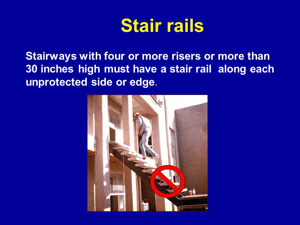 Stair rails Stairways with four or more risers or more than 30 inches high must have a stair rail along each unprotected side or edge.