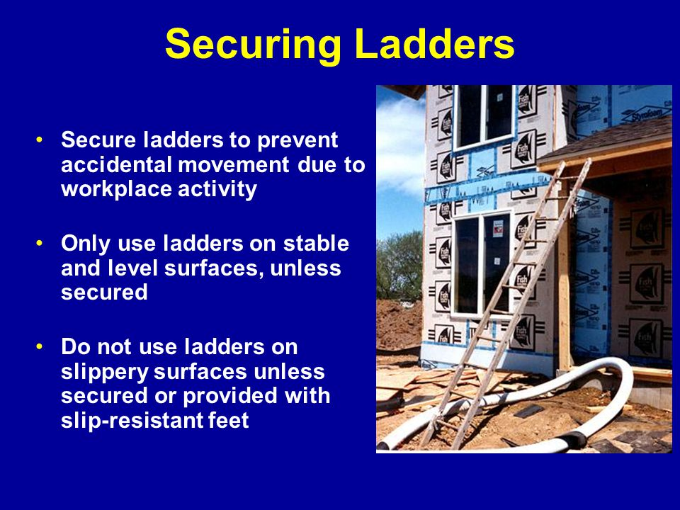 Securing Ladders Secure ladders to prevent accidental movement due to workplace activity.