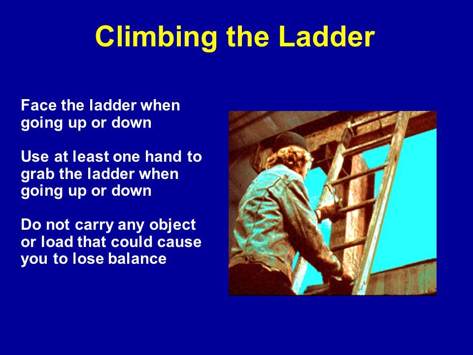 Climbing the Ladder Face the ladder when going up or down
