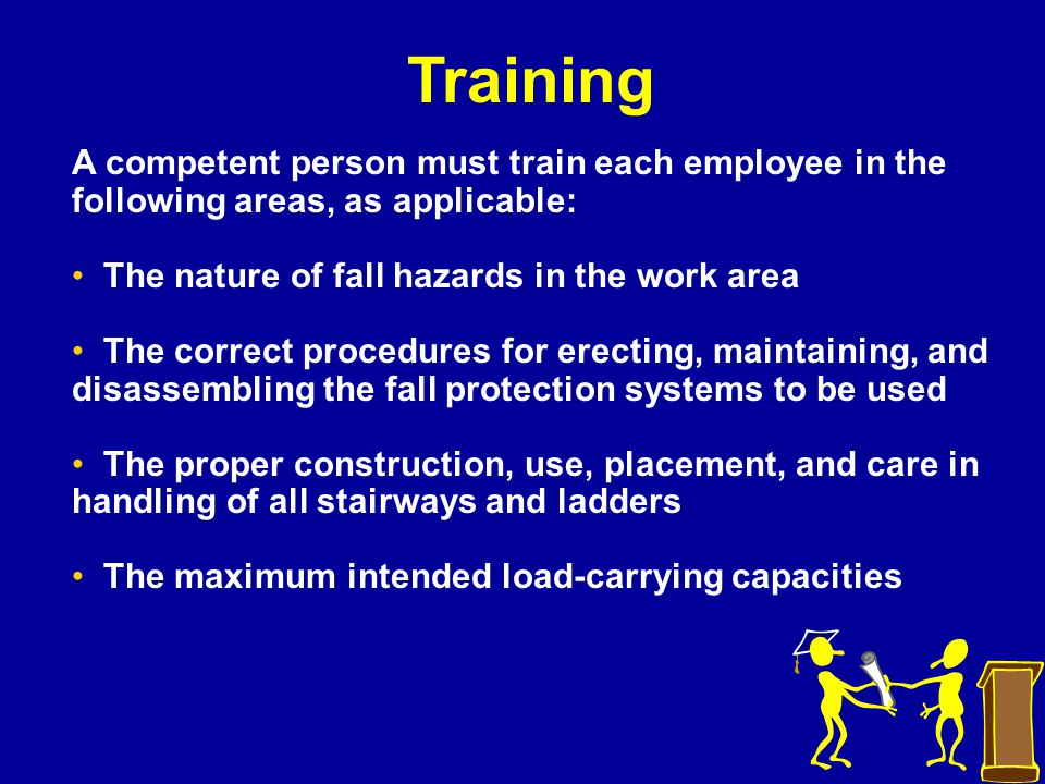 Training A competent person must train each employee in the following areas, as applicable: The nature of fall hazards in the work area.