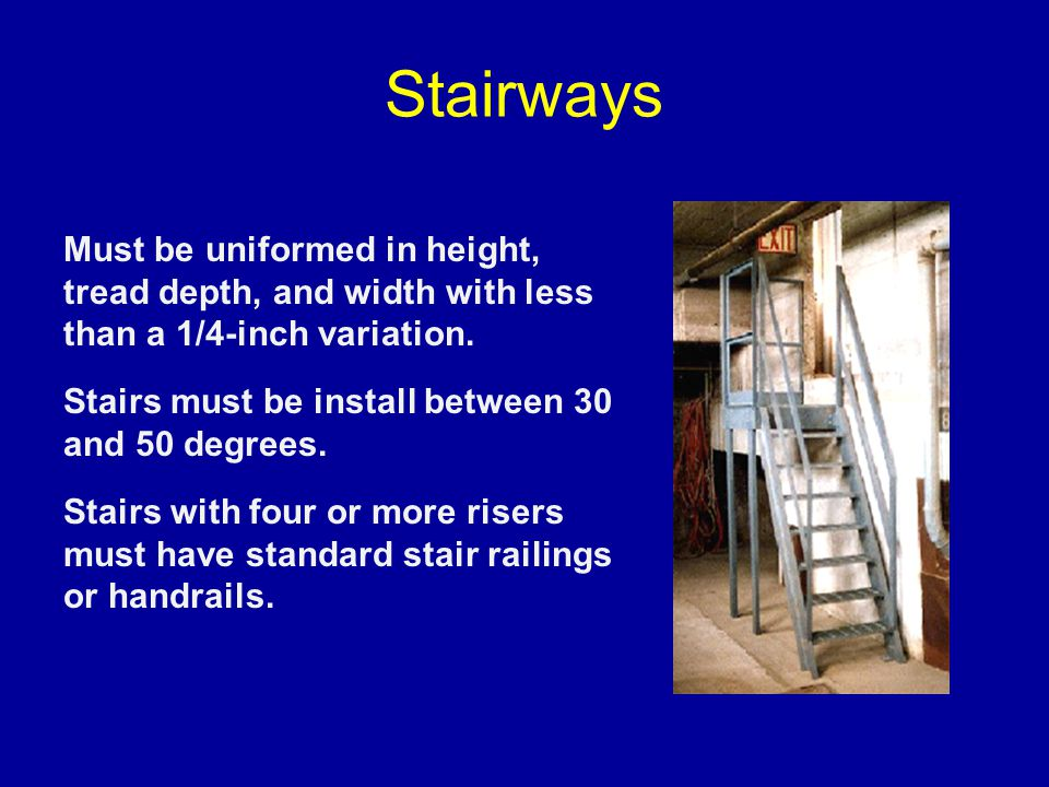 Stairways Must be uniformed in height, tread depth, and width with less than a 1/4-inch variation.