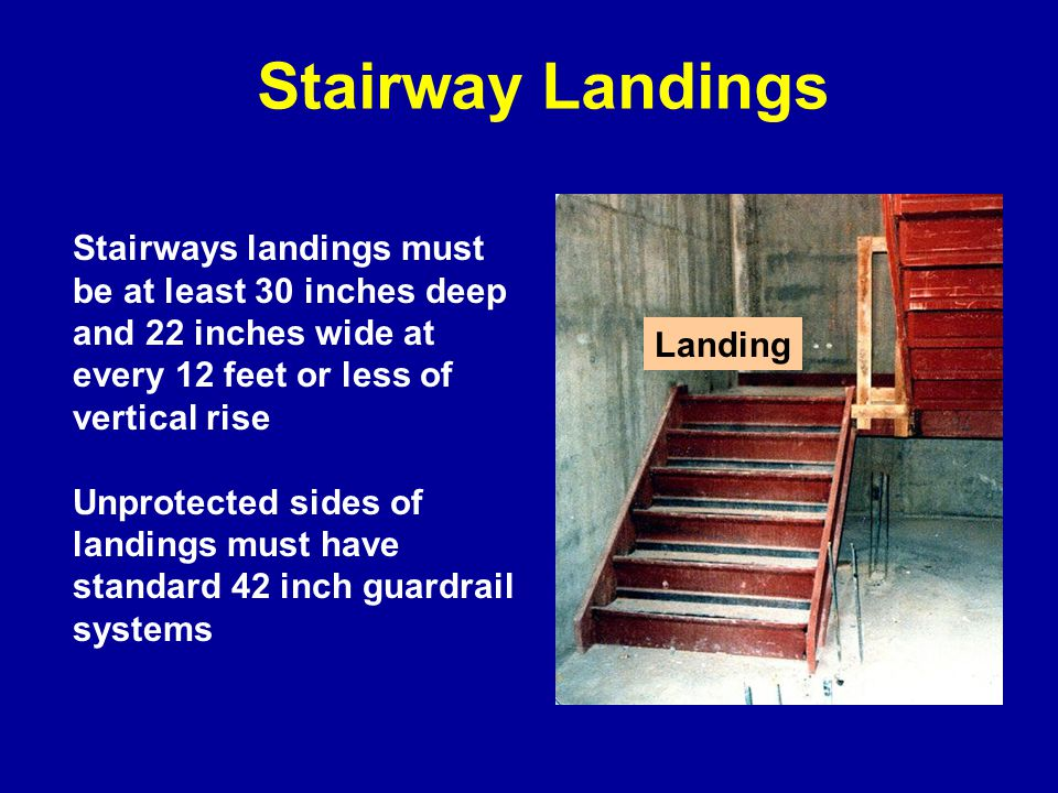 Stairway Landings Stairways landings must be at least 30 inches deep and 22 inches wide at every 12 feet or less of vertical rise.