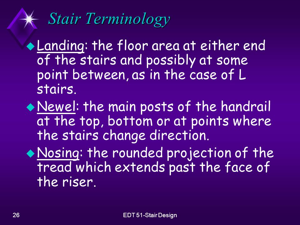 Stair Terminology Landing: the floor area at either end of the stairs and possibly at some point between, as in the case of L stairs.