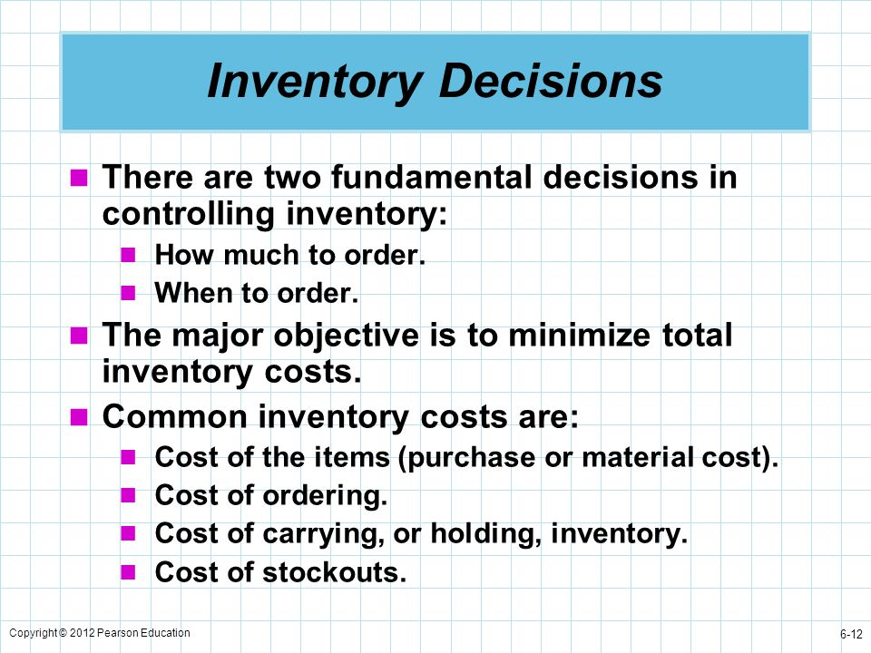 Inventory Decisions There are two fundamental decisions in controlling inventory: How much to order.