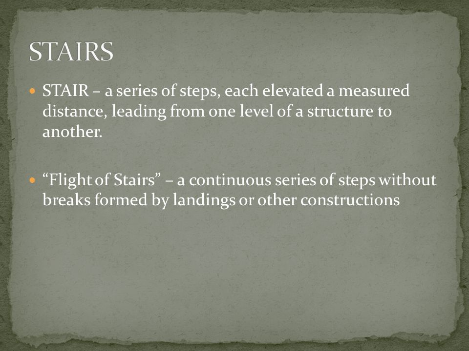 STAIRS STAIR – a series of steps, each elevated a measured distance, leading from one level of a structure to another.