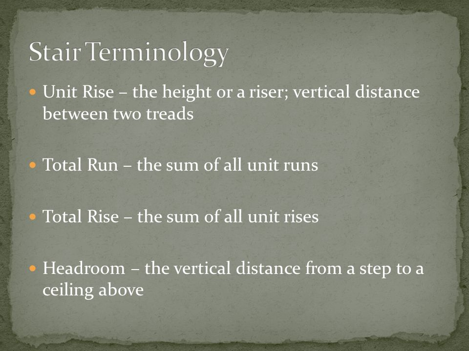 Stair Terminology Unit Rise – the height or a riser; vertical distance between two treads. Total Run – the sum of all unit runs.