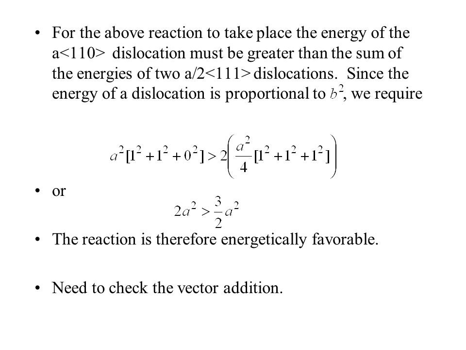For the above reaction to take place the energy of the a<110> dislocation must be greater than the sum of the energies of two a/2<111> dislocations. Since the energy of a dislocation is proportional to , we require