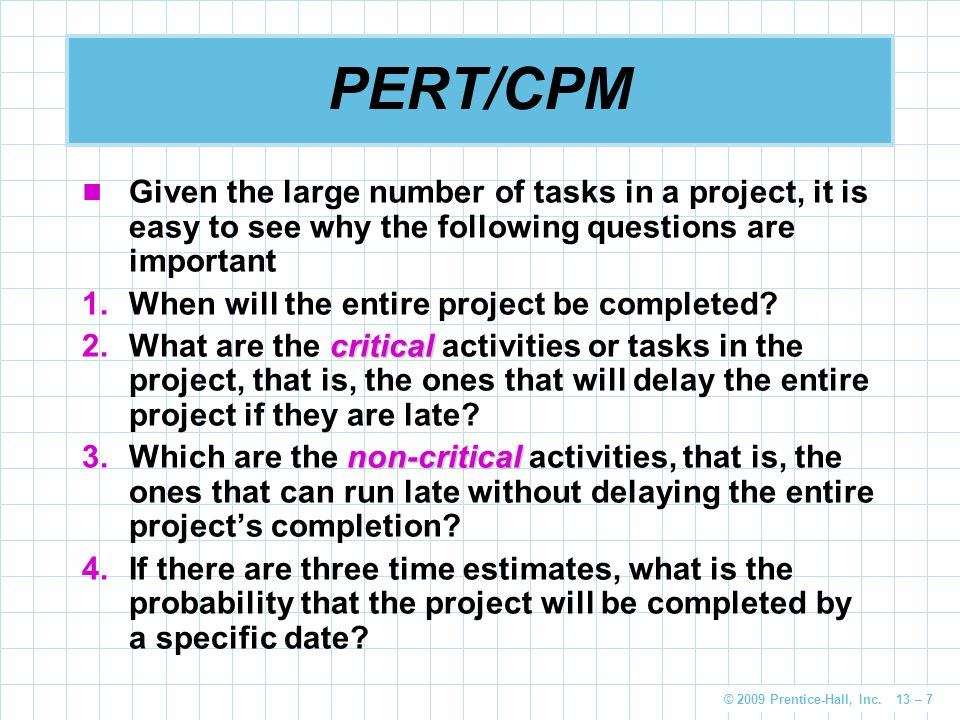 PERT/CPM Given the large number of tasks in a project, it is easy to see why the following questions are important.