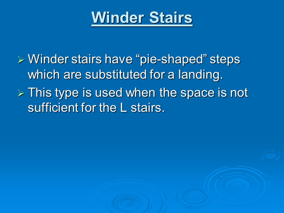 Winder Stairs Winder stairs have pie-shaped steps which are substituted for a landing.