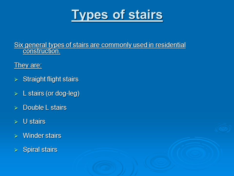 Types of stairs Six general types of stairs are commonly used in residential construction. They are:
