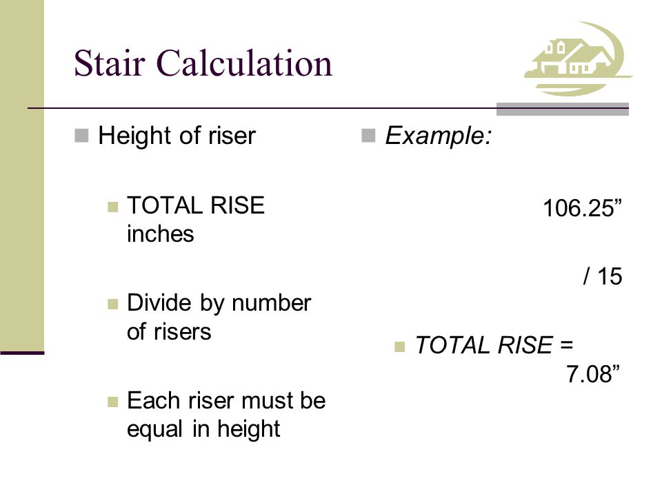 Stair Calculation Height of riser Example: TOTAL RISE inches 106.25