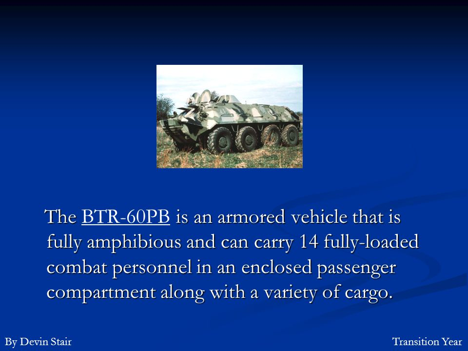 The BTR-60PB is an armored vehicle that is fully amphibious and can carry 14 fully-loaded combat personnel in an enclosed passenger compartment along with a variety of cargo.