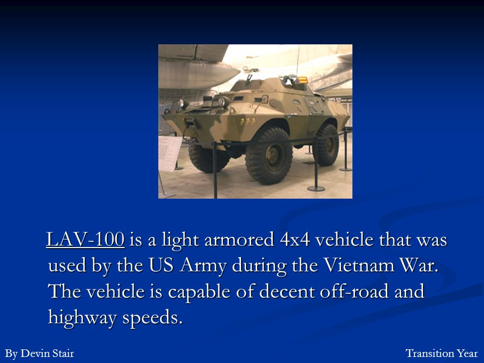 LAV-100 is a light armored 4x4 vehicle that was used by the US Army during the Vietnam War. The vehicle is capable of decent off-road and highway speeds.