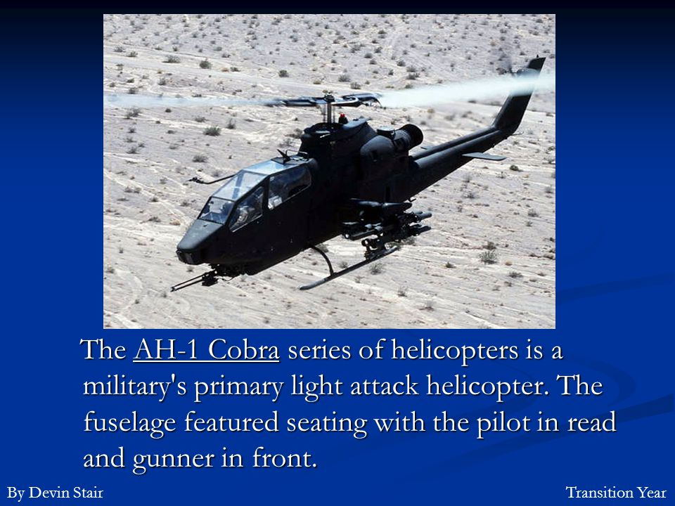 The AH-1 Cobra series of helicopters is a military s primary light attack helicopter. The fuselage featured seating with the pilot in read and gunner in front.