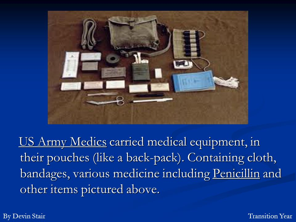 US Army Medics carried medical equipment, in their pouches (like a back-pack). Containing cloth, bandages, various medicine including Penicillin and other items pictured above.