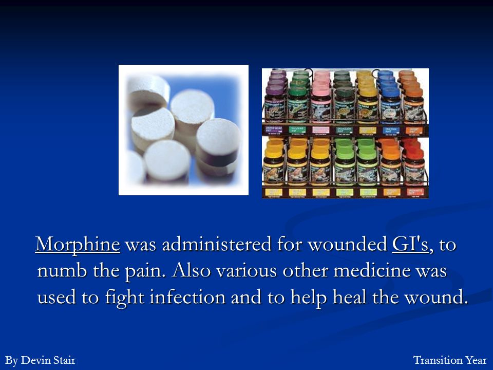 Morphine was administered for wounded GI s, to numb the pain