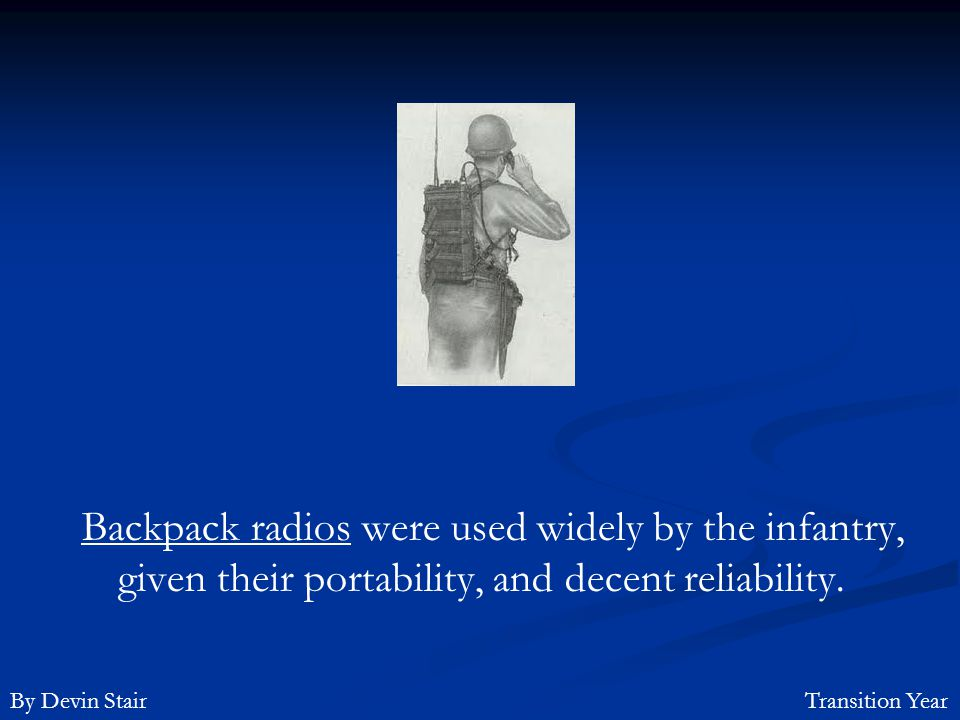 Backpack radios were used widely by the infantry, given their portability, and decent reliability.