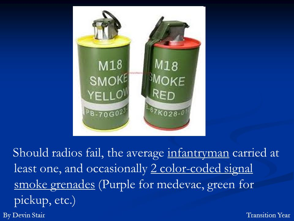 Should radios fail, the average infantryman carried at least one, and occasionally 2 color-coded signal smoke grenades (Purple for medevac, green for pickup, etc.)