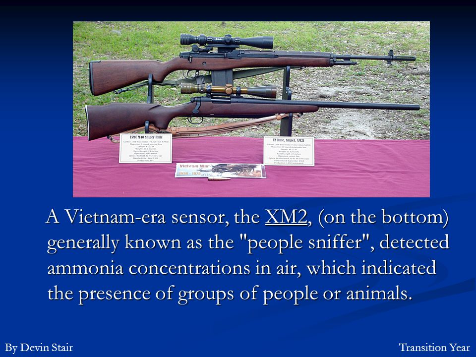 A Vietnam-era sensor, the XM2, (on the bottom) generally known as the people sniffer , detected ammonia concentrations in air, which indicated the presence of groups of people or animals.