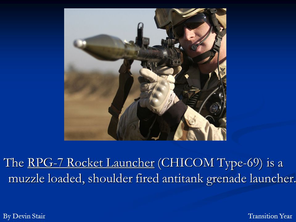 The RPG-7 Rocket Launcher (CHICOM Type-69) is a muzzle loaded, shoulder fired antitank grenade launcher.