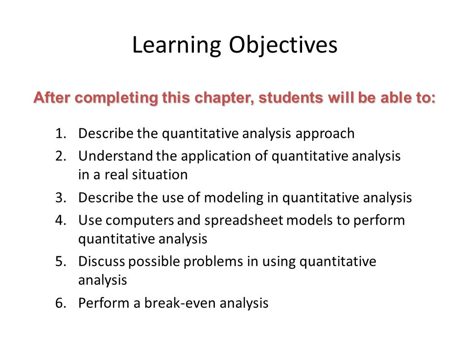 Learning Objectives After completing this chapter, students will be able to: Describe the quantitative analysis approach.