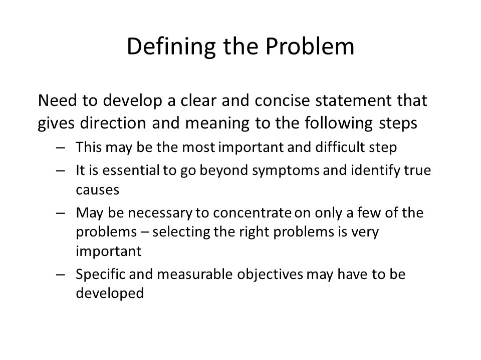 Defining the Problem Need to develop a clear and concise statement that gives direction and meaning to the following steps.