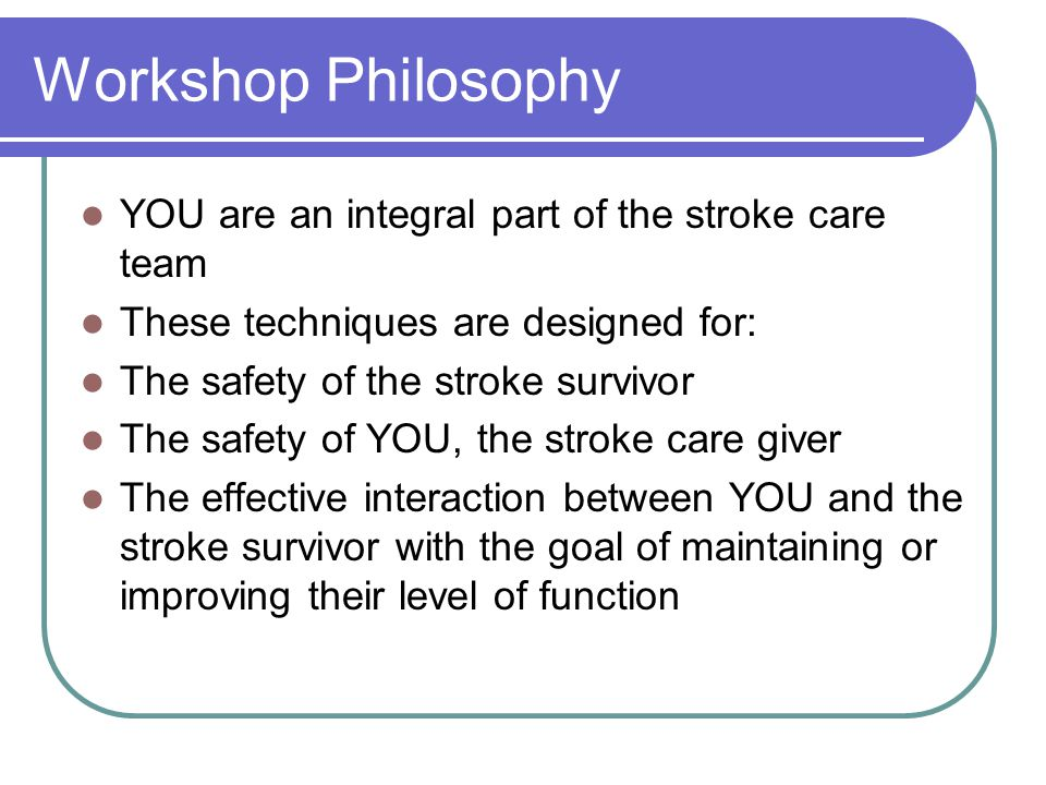 Workshop Philosophy YOU are an integral part of the stroke care team