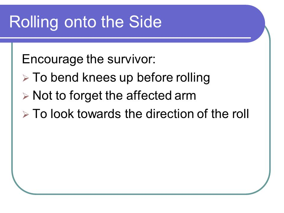 Rolling onto the Side Encourage the survivor: