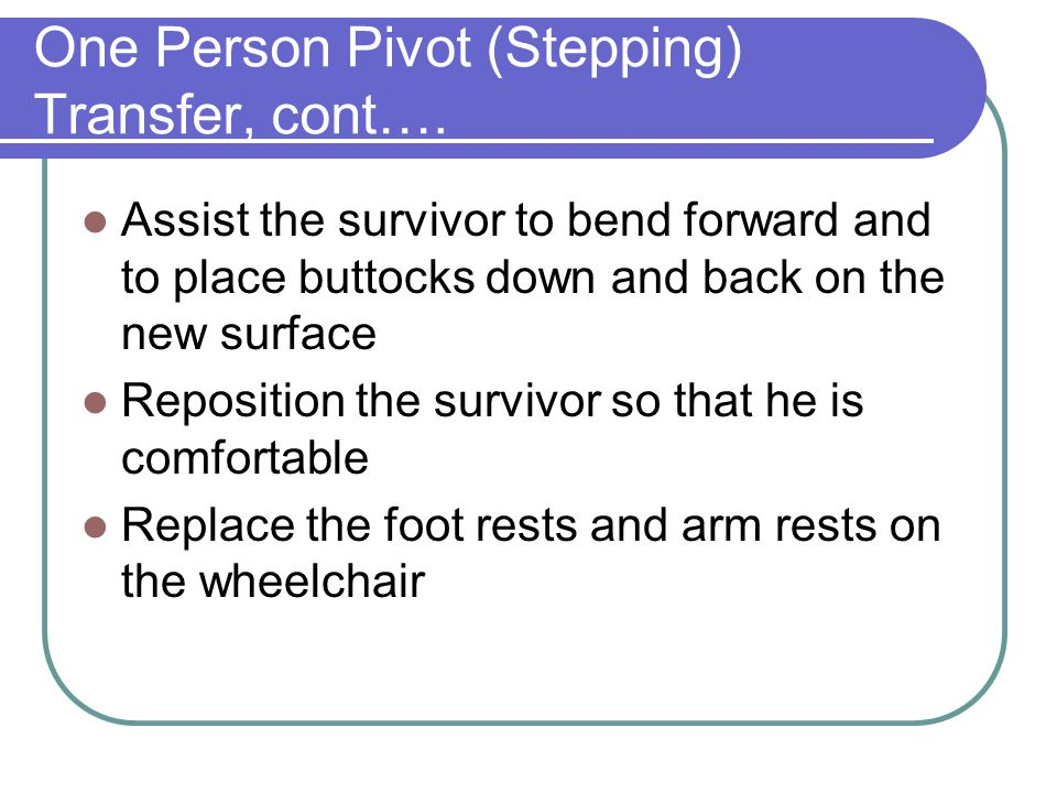 One Person Pivot (Stepping) Transfer, cont….