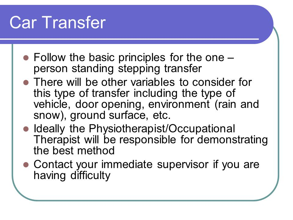 Car Transfer Follow the basic principles for the one – person standing stepping transfer.