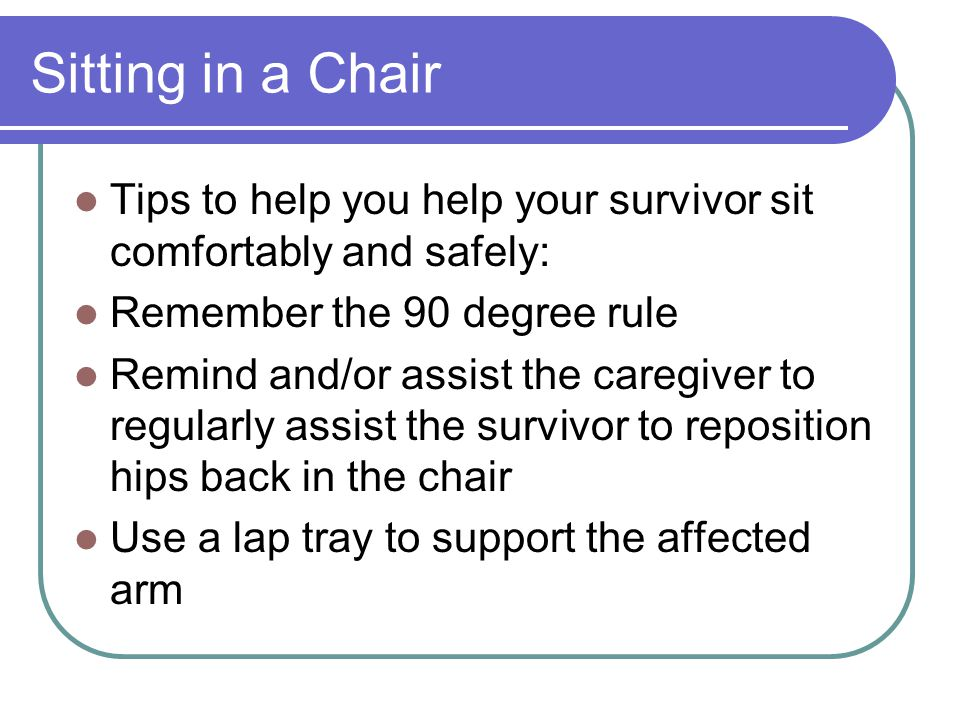 Sitting in a Chair Tips to help you help your survivor sit comfortably and safely: Remember the 90 degree rule.