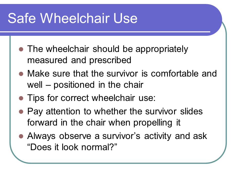 Safe Wheelchair Use The wheelchair should be appropriately measured and prescribed.