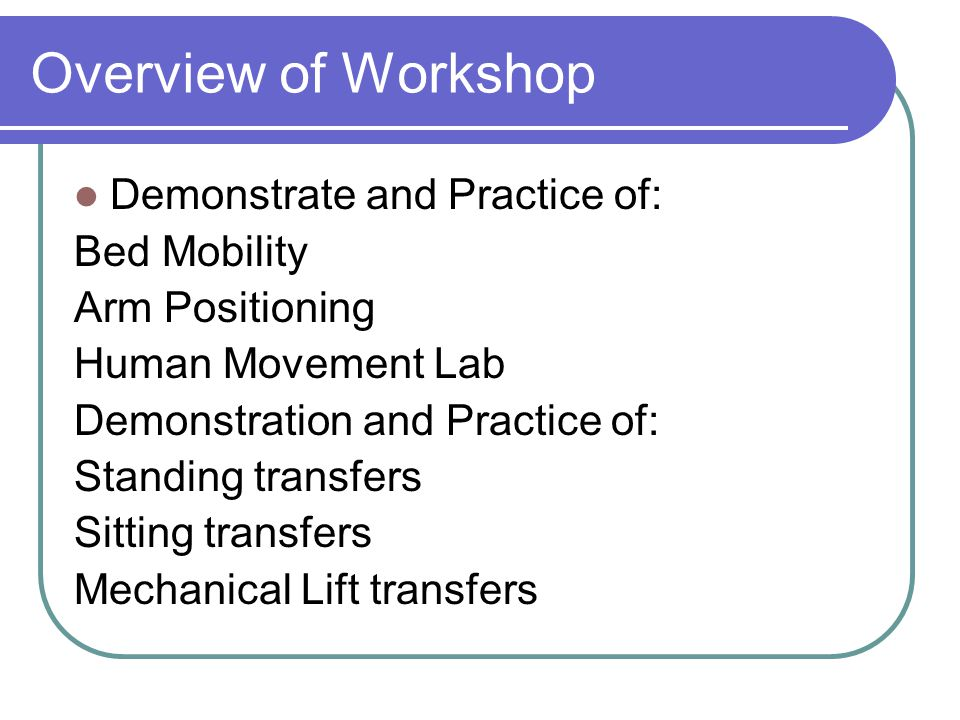 Overview of Workshop Demonstrate and Practice of: Bed Mobility