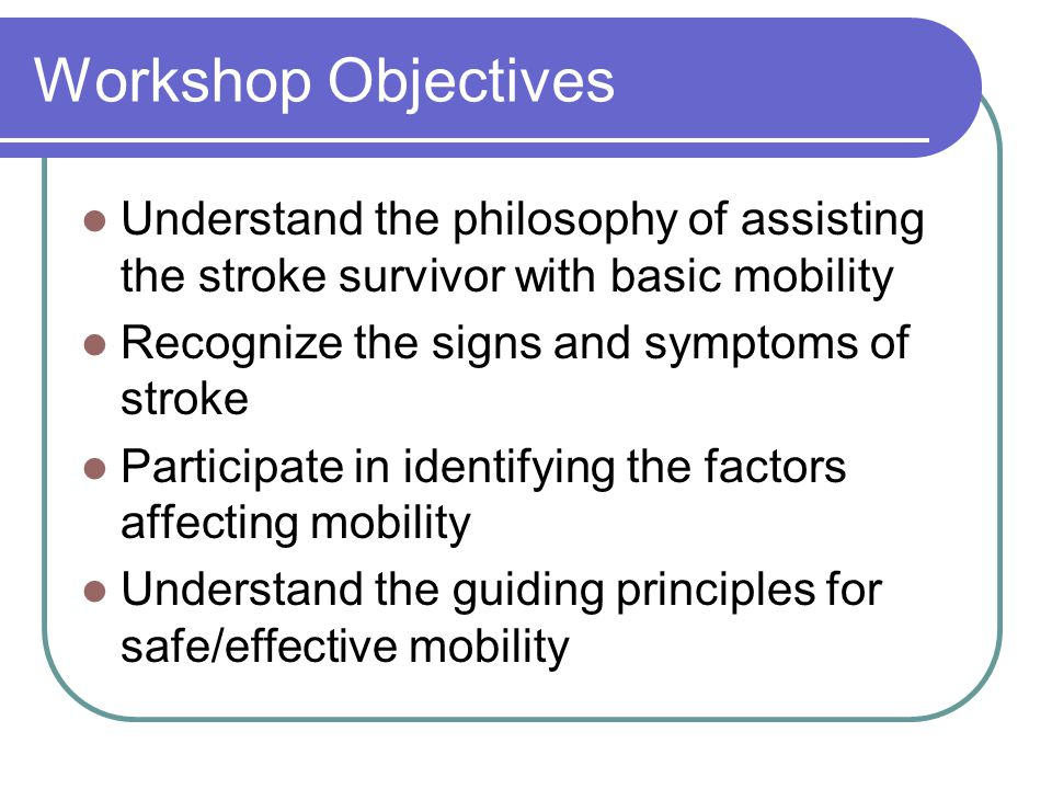 Workshop Objectives Understand the philosophy of assisting the stroke survivor with basic mobility.