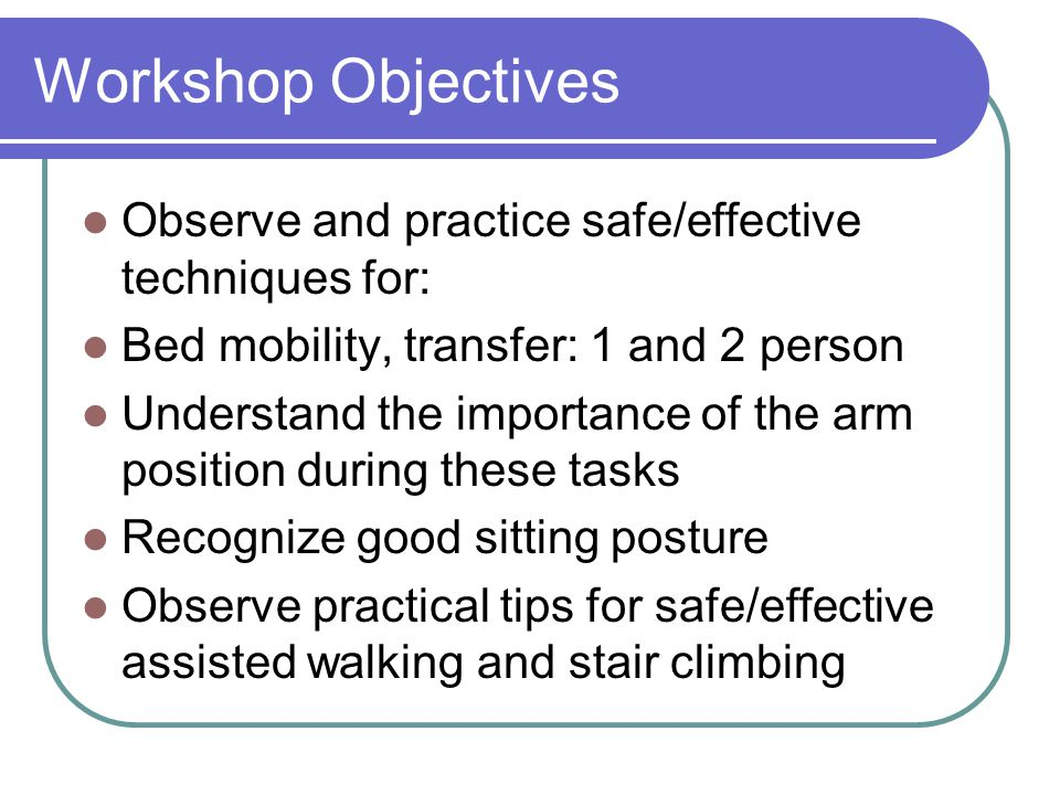 Workshop Objectives Observe and practice safe/effective techniques for: Bed mobility, transfer: 1 and 2 person.
