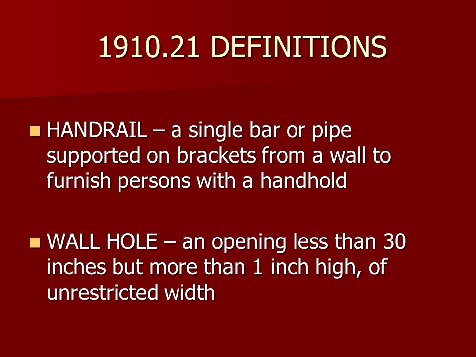 1910.21 DEFINITIONS HANDRAIL – a single bar or pipe supported on brackets from a wall to furnish persons with a handhold.