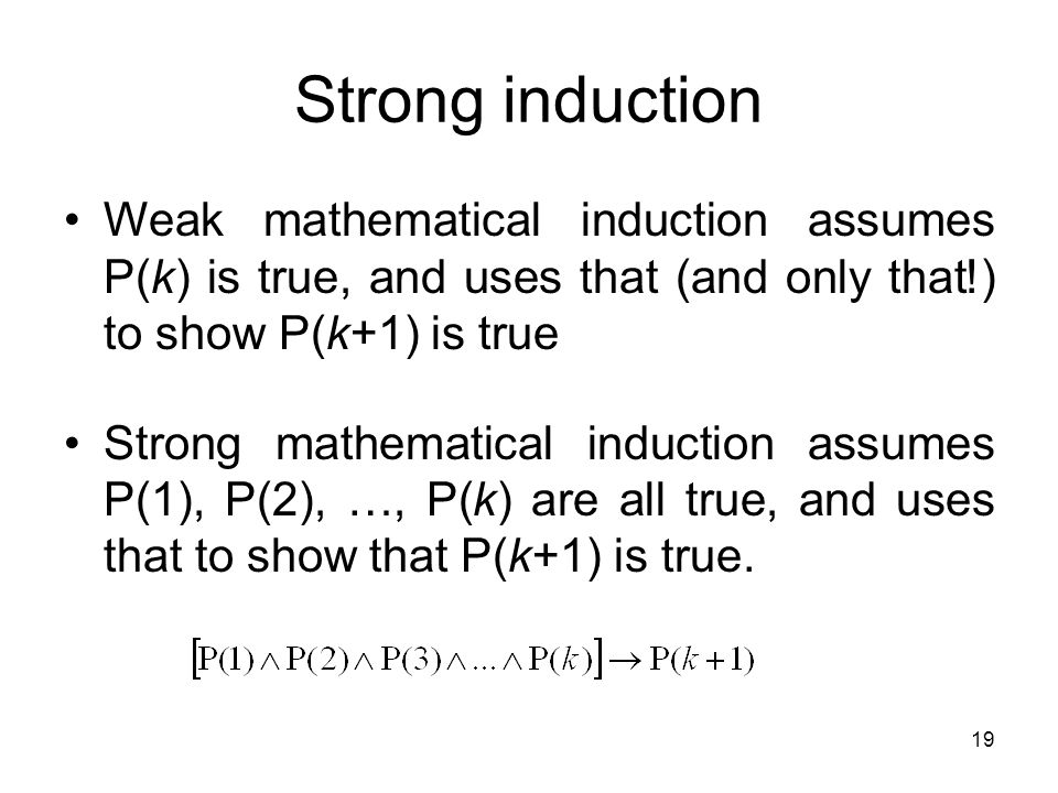Strong induction Weak mathematical induction assumes P(k) is true, and uses that (and only that!) to show P(k+1) is true.